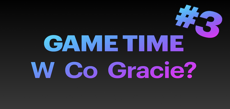 3. Game Time - W Co Gracie? (Lipiec 1-10)